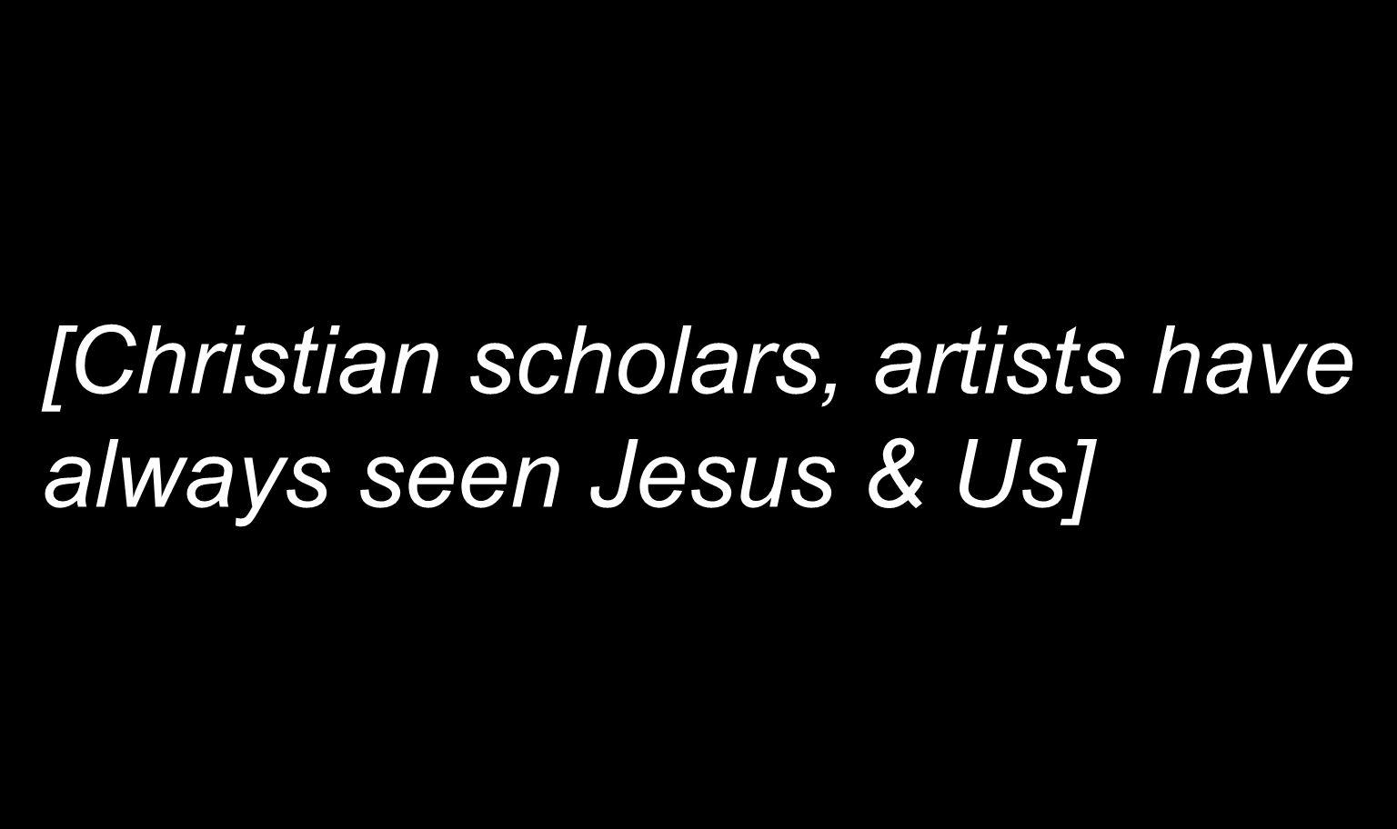 [Christian scholars, artists have always seen Jesus & Us]